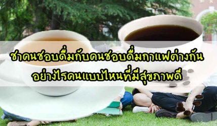 ชา ในหมู่ึนที่ดื่นชากับคนชอบดื่มกาแฟต่างกันอย่างไรคนแบบไหนที่มีสุขภาพดี